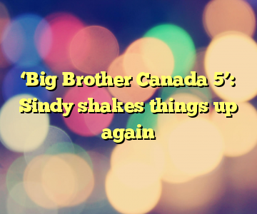 'Big Brother Canada 5': Sindy shakes things up again