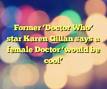 Former 'Doctor Who' star Karen Gillan says a female Doctor 'would be cool'
