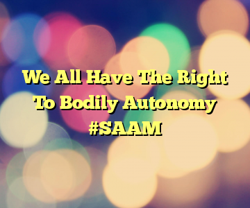 We All Have The Right To Bodily Autonomy #SAAM