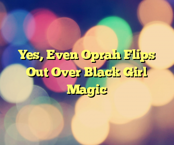Yes, Even Oprah Flips Out Over Black Girl Magic